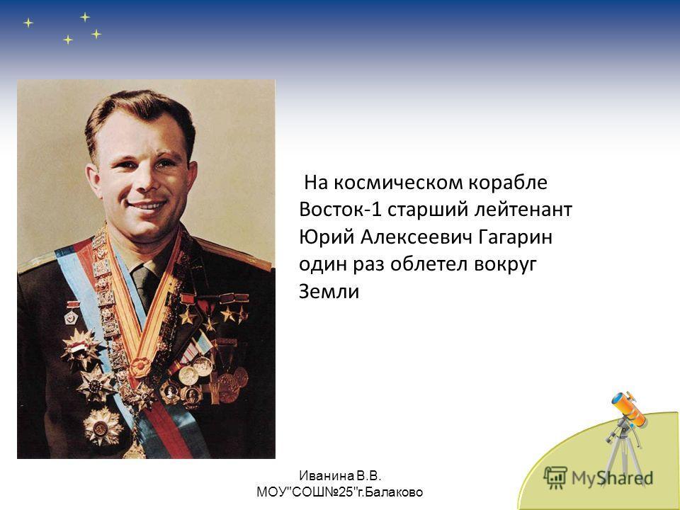На космическом корабле Восток-1 старший лейтенант Юрий Алексеевич Гагарин один раз облетел вокруг Земли Иванина В.В. МОУСОШ25г.Балаково