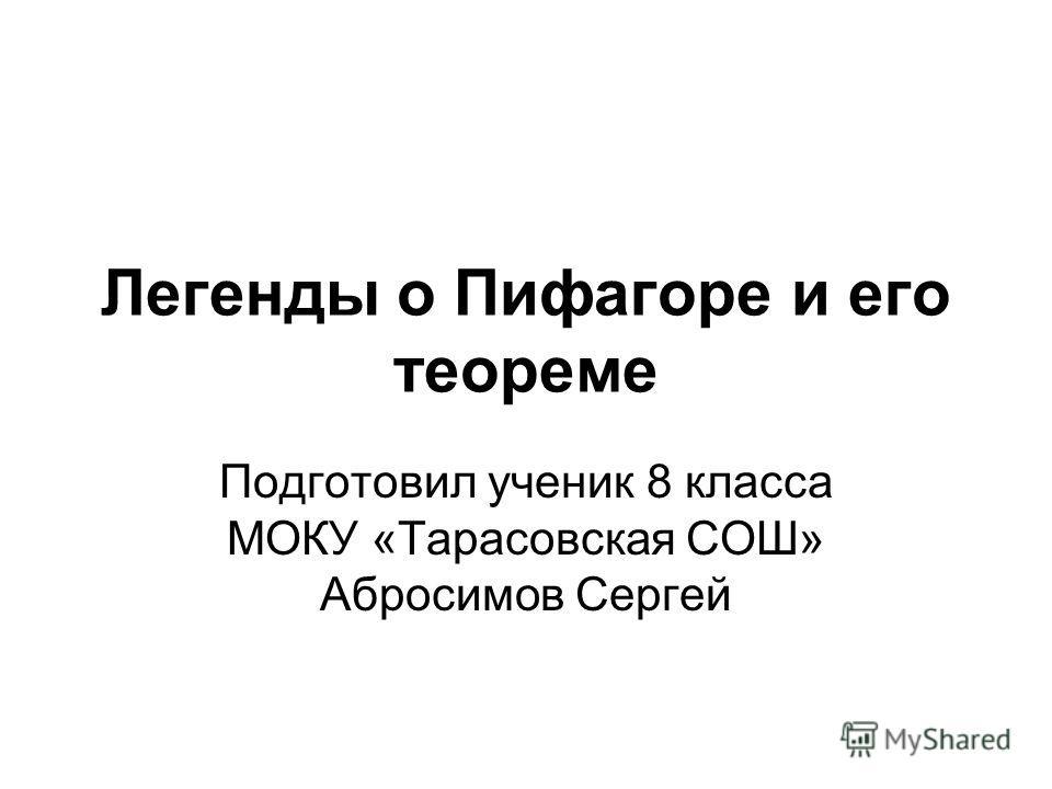 Легенды о Пифагоре и его теореме Подготовил ученик 8 класса МОКУ «Тарасовская СОШ» Абросимов Сергей