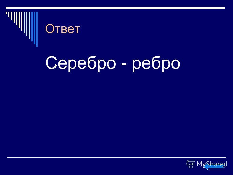Ответ Серебро - ребро