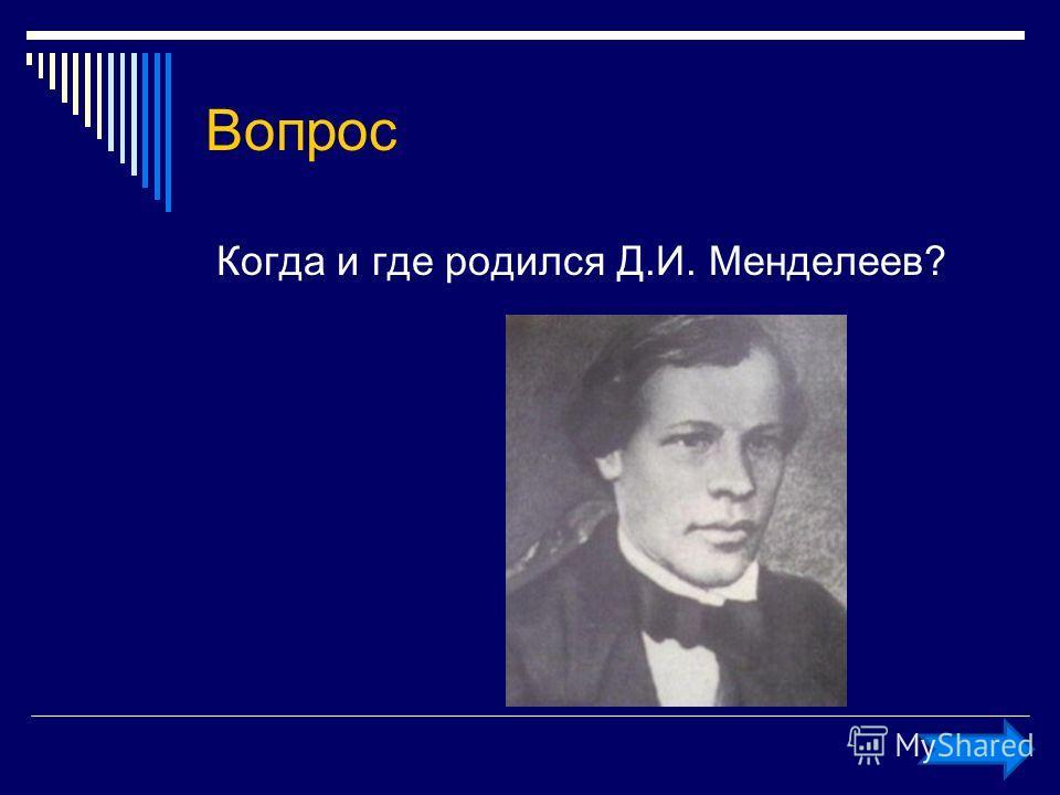 Вопрос Когда и где родился Д.И. Менделеев?