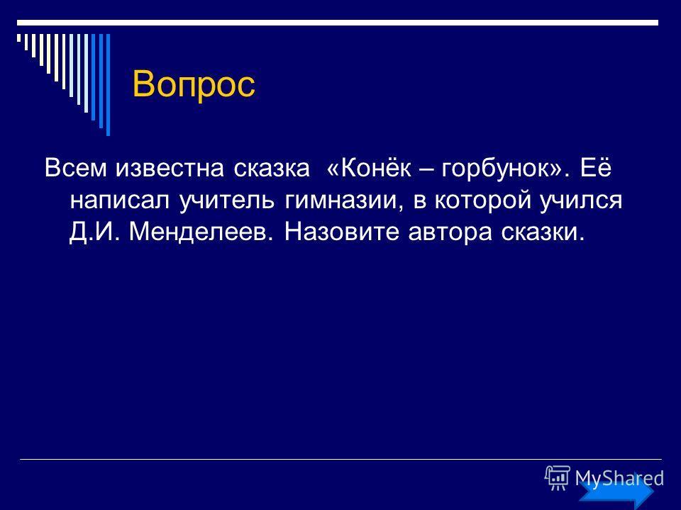 Вопрос Всем известна сказка «Конёк – горбунок». Её написал учитель гимназии, в которой учился Д.И. Менделеев. Назовите автора сказки.