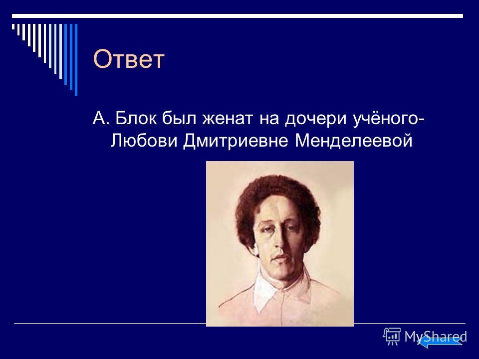 Ответ А. Блок был женат на дочери учёного- Любови Дмитриевне Менделеевой