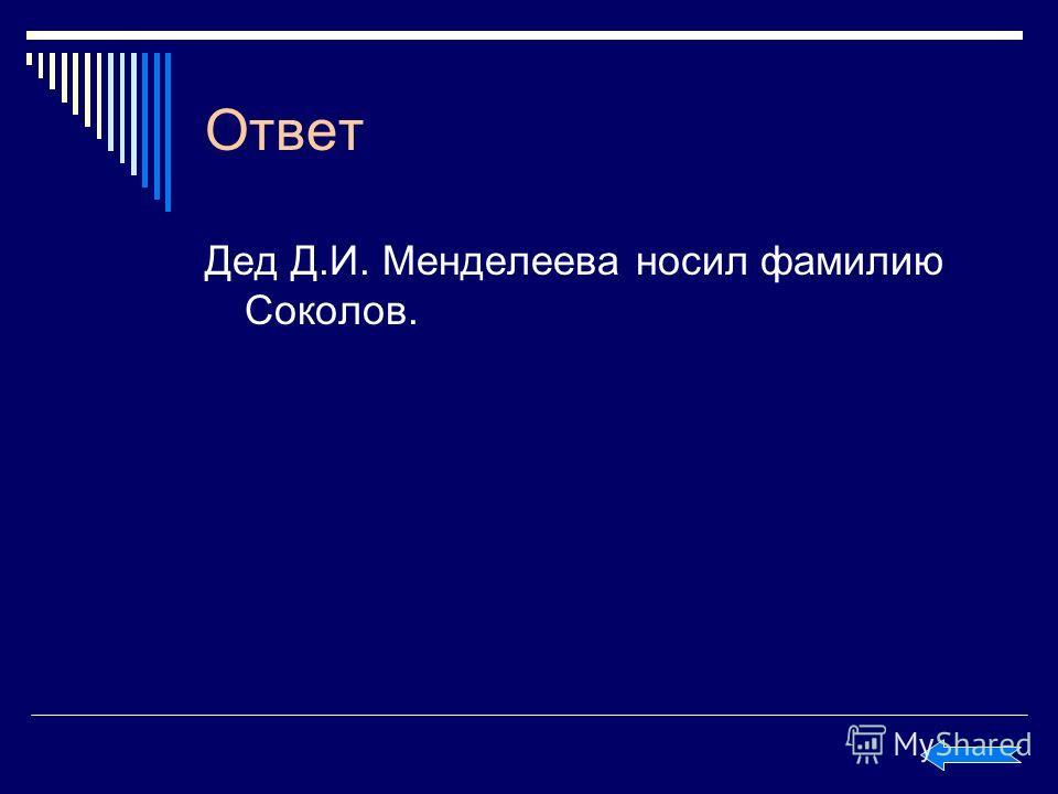 Ответ Дед Д.И. Менделеева носил фамилию Соколов.