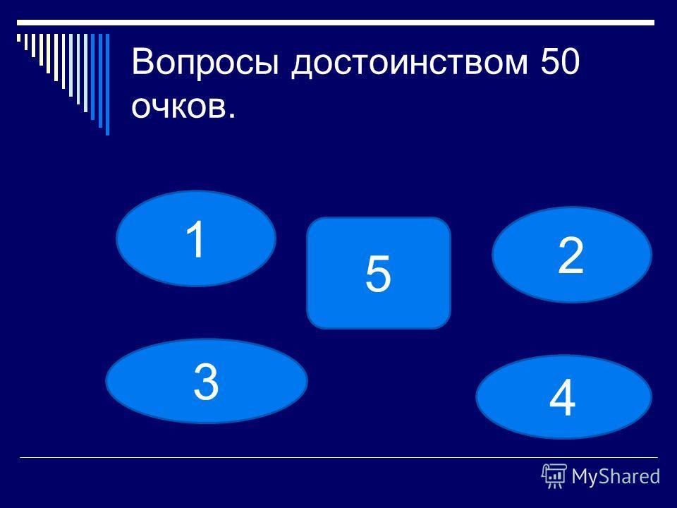 Вопросы достоинством 50 очков. 1 2 3 4 5