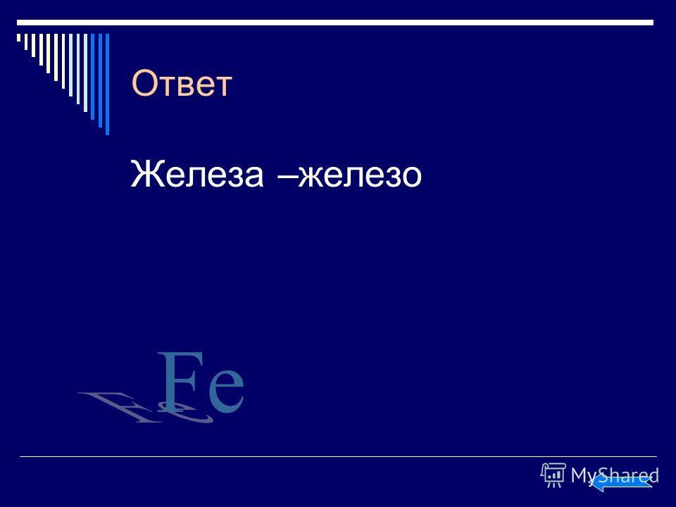Ответ Железа –железо Fe