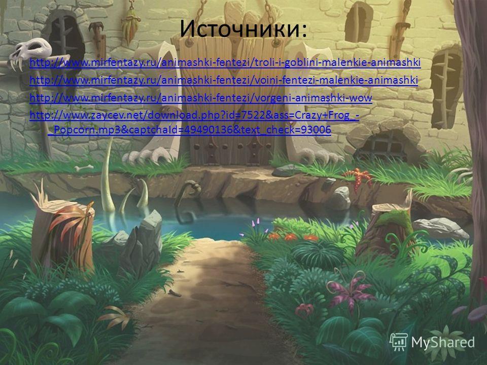 Источники: http://www.mirfentazy.ru/animashki-fentezi/troli-i-goblini-malenkie-animashki http://www.mirfentazy.ru/animashki-fentezi/voini-fentezi-malenkie-animashki http://www.mirfentazy.ru/animashki-fentezi/vorgeni-animashki-wow http://www.zaycev.ne