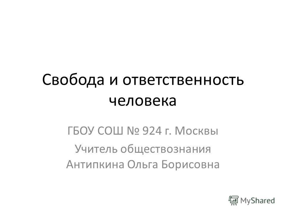 Свобода и ответственность человека ГБОУ СОШ 924 г. Москвы Учитель обществознания Антипкина Ольга Борисовна