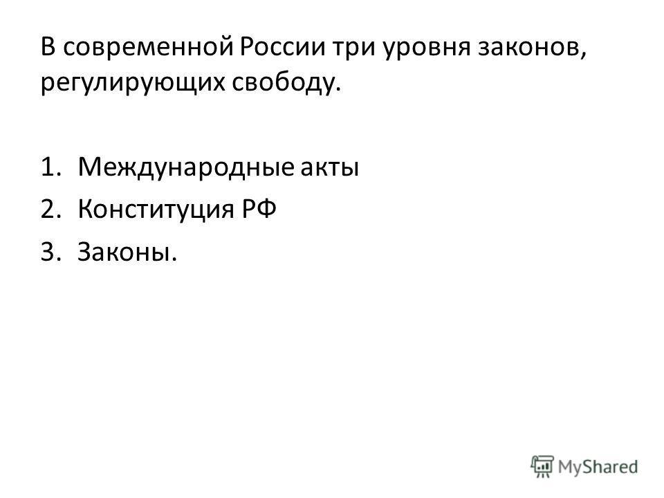 В современной России три уровня законов, регулирующих свободу. 1. Международные акты 2. Конституция РФ 3.Законы.