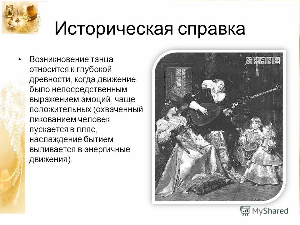 Историческая справка Возникновение танца относится к глубокой древности, когда движение было непосредственным выражением эмоций, чаще положительных (охваченный ликованием человек пускается в пляс, наслаждение бытием выливается в энергичные движения).