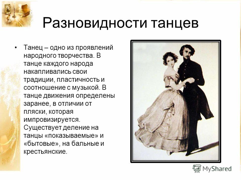 Разновидности танцев Танец – одно из проявлений народного творчества. В танце каждого народа накапливались свои традиции, пластичность и соотношение с музыкой. В танце движения определены заранее, в отличии от пляски, которая импровизируется. Существ