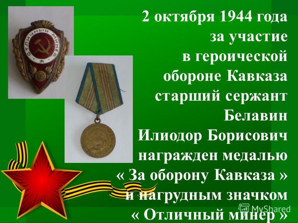 2 октября 1944 года за участие в героической обороне Кавказа старший сержант Белавин Илиодор Борисович награжден медалью « За оборону Кавказа » и нагрудным значком « Отличный минер »