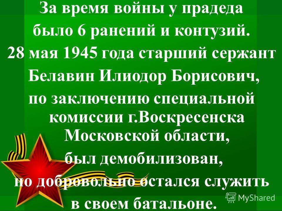 За время войны у прадеда было 6 ранений и контузий. 28 мая 1945 года старший сержант Белавин Илиодор Борисович, по заключению специальной комиссии г.Воскресенска Московской области, был демобилизован, но добровольно остался служить в своем батальоне.