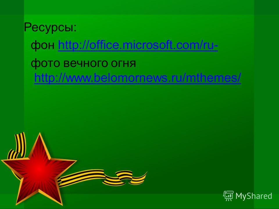 Ресурсы: фон http://office.microsoft.com/ru-http://office.microsoft.com/ru- фото вечного огня http://www.belomornews.ru/mthemes/ http://www.belomornews.ru/mthemes/