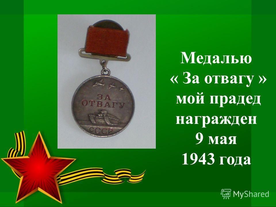 Медалью « За отвагу » мой прадед награжден 9 мая 1943 года