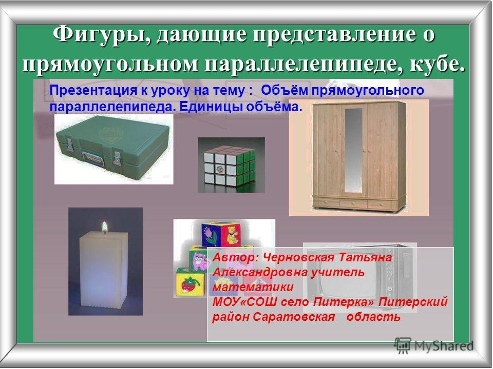 Фигуры, дающие представление о прямоугольном параллелепипеде, кубе. Презентация к уроку на тему : Объём прямоугольного параллелепипеда. Единицы объёма.