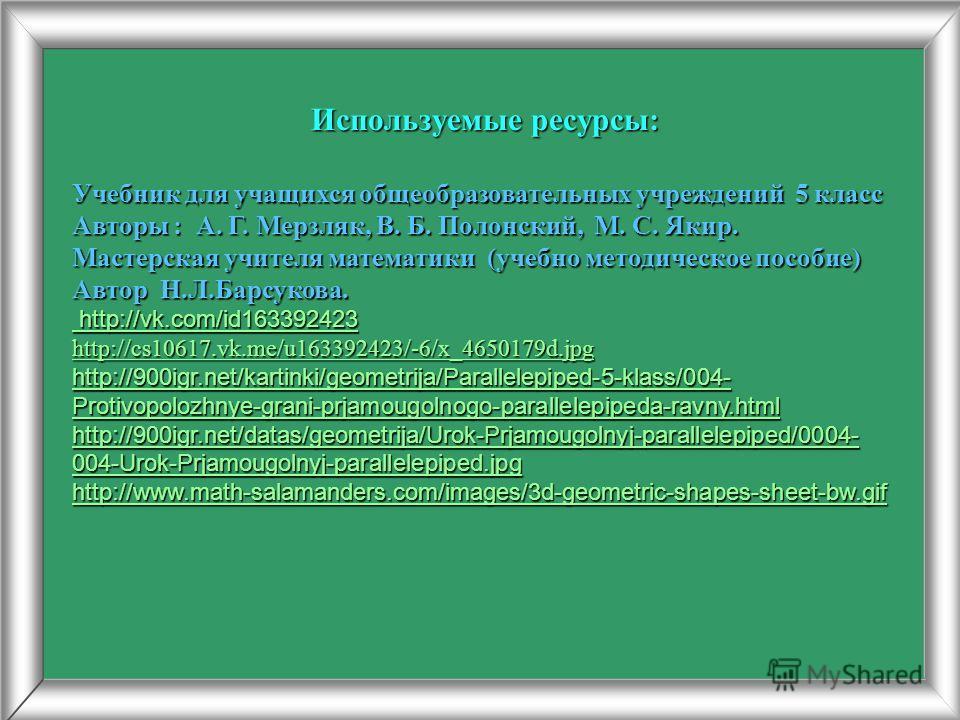 Используемые ресурсы: Учебник для учащихся общеобразовательных учреждений 5 класс Авторы : А. Г. Мерзляк, В. Б. Полонский, М. С. Якир. Мастерская учителя математики (учебно методическое пособие) Автор Н.Л.Барсукова. http://vk.com/id163392423 http://v
