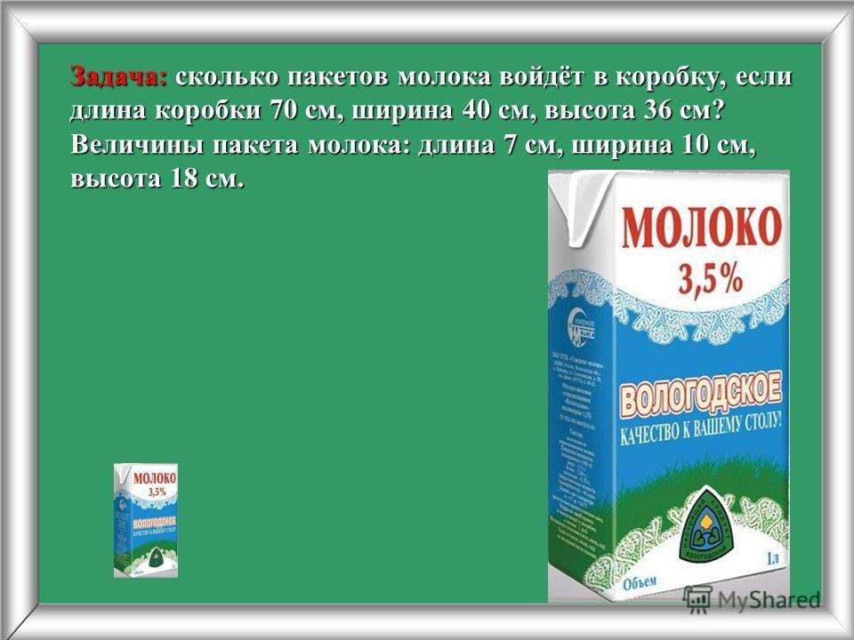Задача: сколько пакетов молока войдёт в коробку, если длина коробки 70 см, ширина 40 см, высота 36 см? Величины пакета молока: длина 7 см, ширина 10 см, высота 18 см.