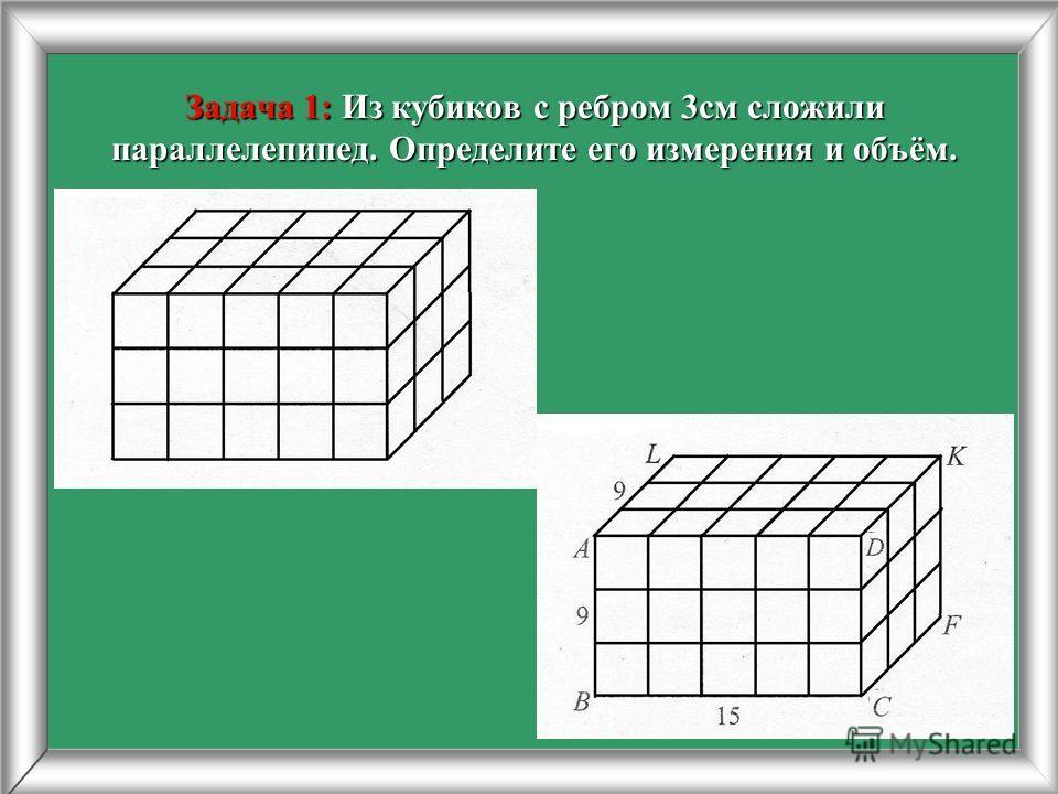 Задача 1: Из кубиков с ребром 3 см сложили параллелепипед. Определите его измерения и объём.
