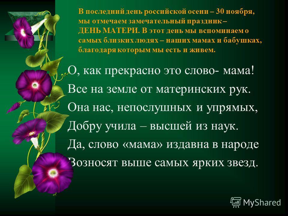 В последний день российской осени – 30 ноября, мы отмечаем замечательный праздник – ДЕНЬ МАТЕРИ. В этот день мы вспоминаем о самых близких людях – наших мамах и бабушках, благодаря которым мы есть и живем. О, как прекрасно это слово- мама! Все на зем