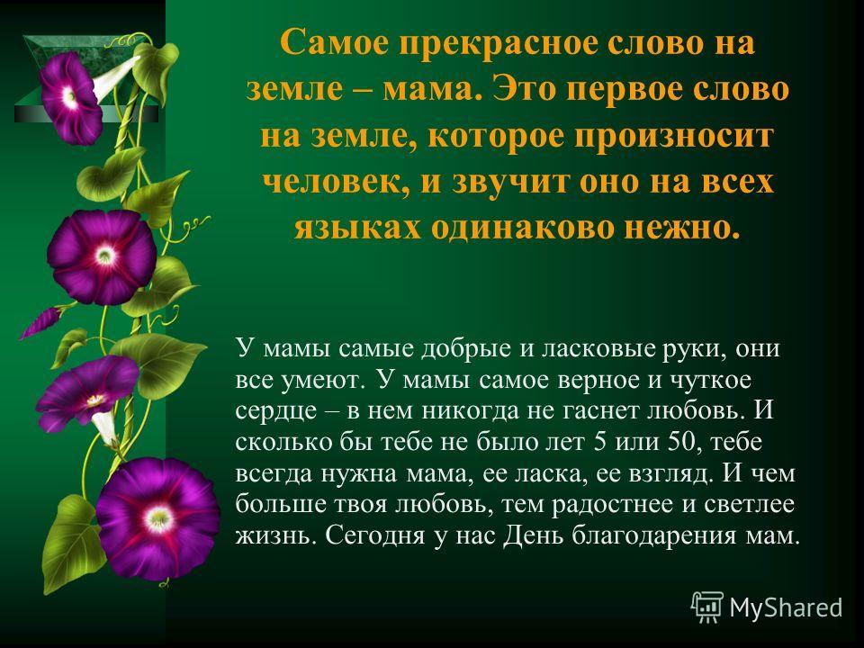 Самое прекрасное слово на земле – мама. Это первое слово на земле, которое произносит человек, и звучит оно на всех языках одинаково нежно. У мамы самые добрые и ласковые руки, они все умеют. У мамы самое верное и чуткое сердце – в нем никогда не гас