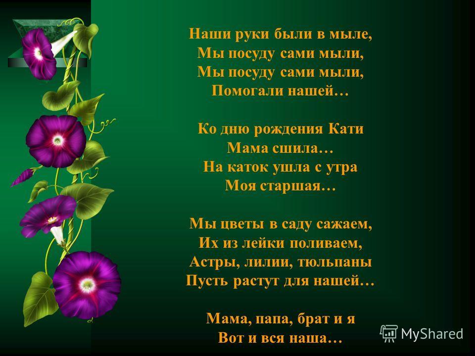 Наши руки были в мыле, Мы посуду сами мыли, Помогали нашей… Ко дню рождения Кати Мама сшила… На каток ушла с утра Моя старшая… Мы цветы в саду сажаем, Их из лейки поливаем, Астры, лилии, тюльпаны Пусть растут для нашей… Мама, папа, брат и я Вот и вся