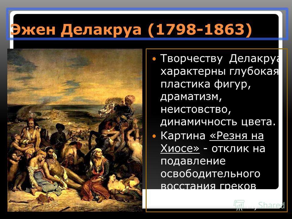 Эжен Делакруа (1798-1863) Творчеству Делакруа характерны глубокая пластика фигур, драматизм, неистовство, динамичность цвета. Картина «Резня на Хиосе» - отклик на подавление освободительного восстания греков