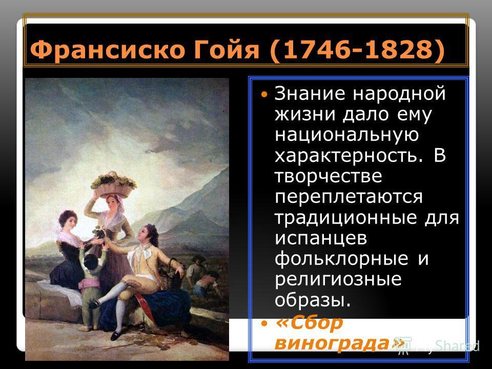 Франсиско Гойя (1746-1828) Знание народной жизни дало ему национальную характерность. В творчестве переплетаются традиционные для испанцев фольклорные и религиозные образы. «Сбор винограда»