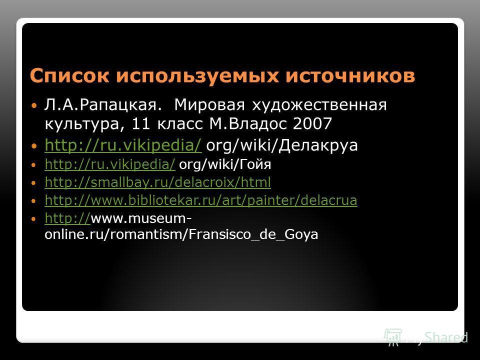 Список используемых источников Л.А.Рапацкая. Мировая художественная культура, 11 класс М.Владос 2007 http://ru.vikipedia/ org/wiki/Делакруа http://ru.vikipedia/ http://ru.vikipedia/ org/wiki/Гойя http://ru.vikipedia/ http://smallbay.ru/delacroix/html