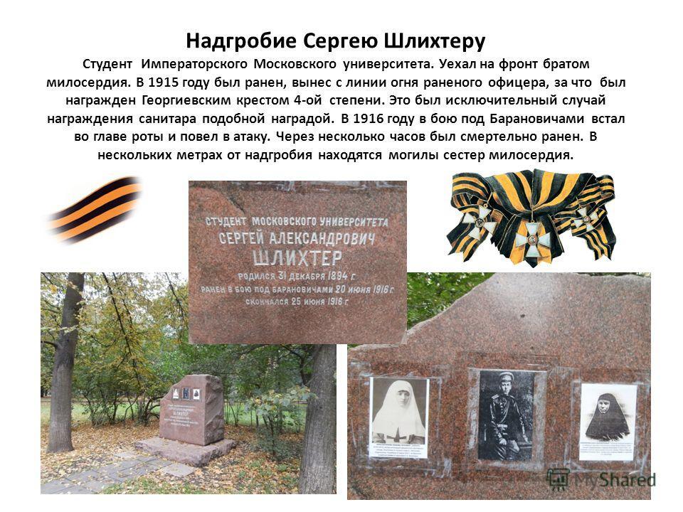 Надгробие Сергею Шлихтеру Студент Императорского Московского университета. Уехал на фронт братом милосердия. В 1915 году был ранен, вынес с линии огня раненого офицера, за что был награжден Георгиевским крестом 4-ой степени. Это был исключительный сл
