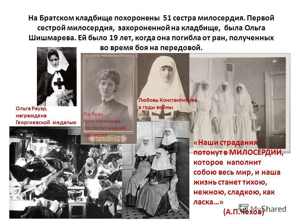На Братском кладбище похоронены 51 сестра милосердия. Первой сестрой милосердия, захороненной на кладбище, была Ольга Шишмарева. Ей было 19 лет, когда она погибла от ран, полученных во время боя на передовой. «Наши страдания потонут в МИЛОСЕРДИИ, кот