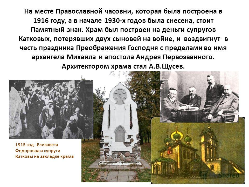 На месте Православной часовни, которая была построена в 1916 году, а в начале 1930-х годов была снесена, стоит Памятный знак. Храм был построен на деньги супругов Катковых, потерявших двух сыновей на войне, и воздвигнут в честь праздника Преображения