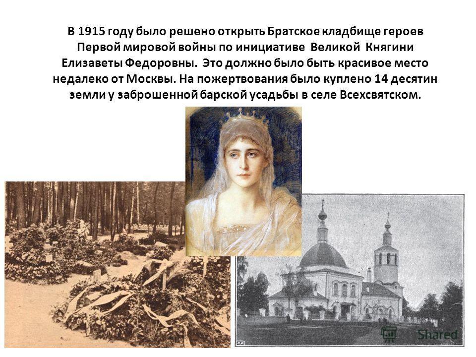 В 1915 году было решено открыть Братское кладбище героев Первой мировой войны по инициативе Великой Княгини Елизаветы Федоровны. Это должно было быть красивое место недалеко от Москвы. На пожертвования было куплено 14 десятин земли у заброшенной барс