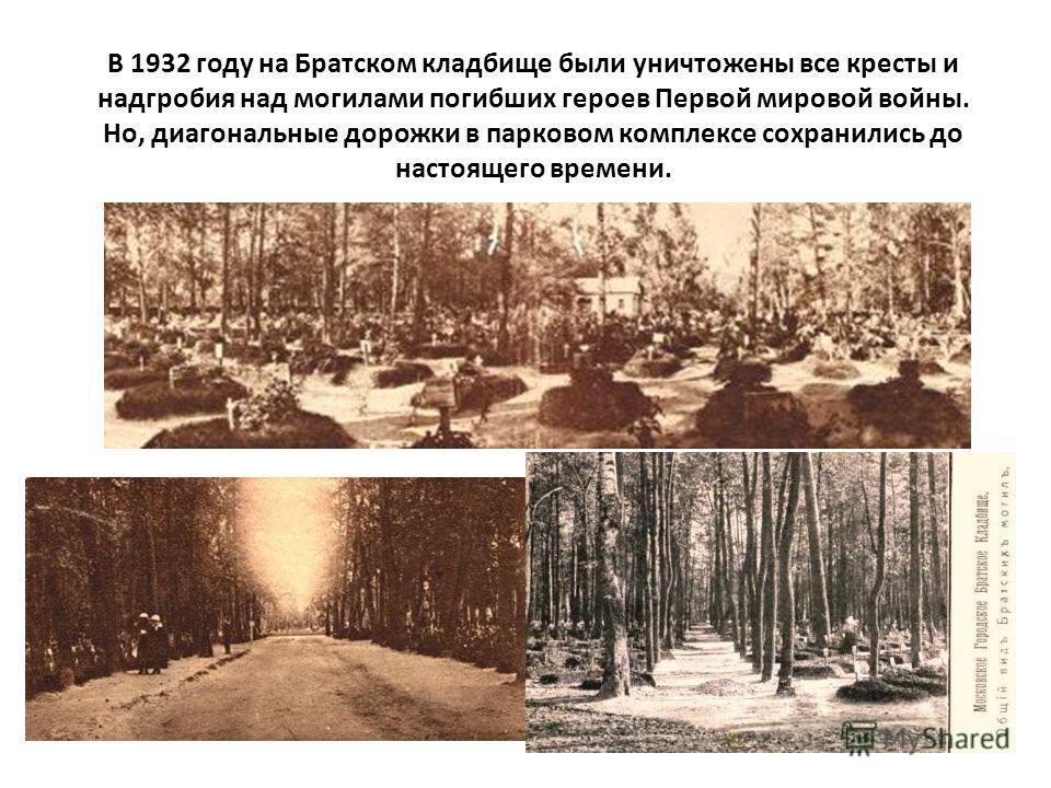 В 1932 году на Братском кладбище были уничтожены все кресты и надгробия над могилами погибших героев Первой мировой войны. Но, диагональные дорожки в парковом комплексе сохранились до настоящего времени.