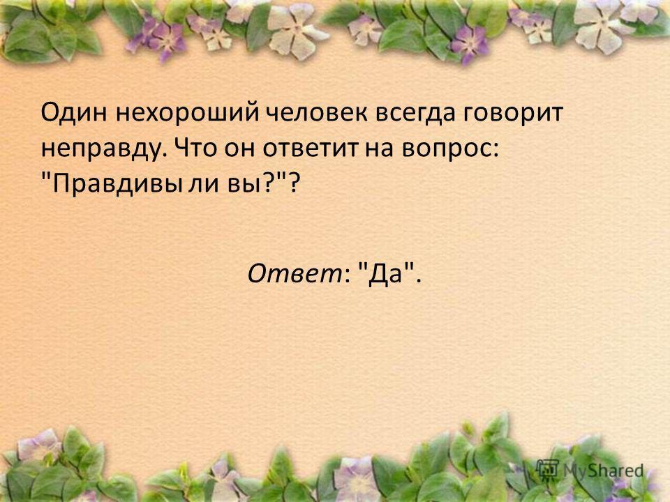 Один нехороший человек всегда говорит неправду. Что он ответит на вопрос: Правдивы ли вы?? Ответ: Да.