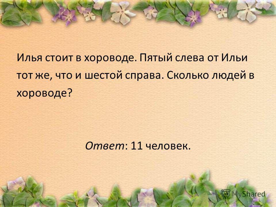 Илья стоит в хороводе. Пятый слева от Ильи тот же, что и шестой справа. Сколько людей в хороводе? Ответ: 11 человек.