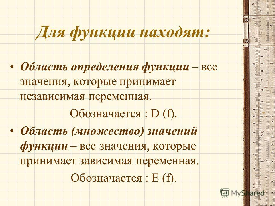 Для функции находят: Область определения функции – все значения, которые принимает независимая переменная. Обозначается : D (f). Область (множество) значений функции – все значения, которые принимает зависимая переменная. Обозначается : E (f).