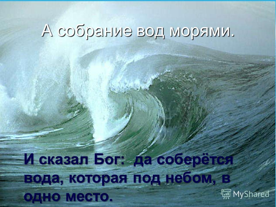 А собрание вод морями. И сказал Бог: да соберётся вода, которая под небом, в одно место.