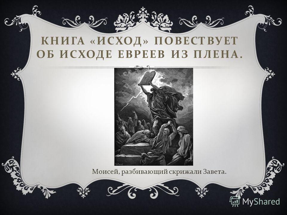 КНИГА « ИСХОД » ПОВЕСТВУЕТ ОБ ИСХОДЕ ЕВРЕЕВ ИЗ ПЛЕНА. Моисей, разбивающий скрижали Завета.