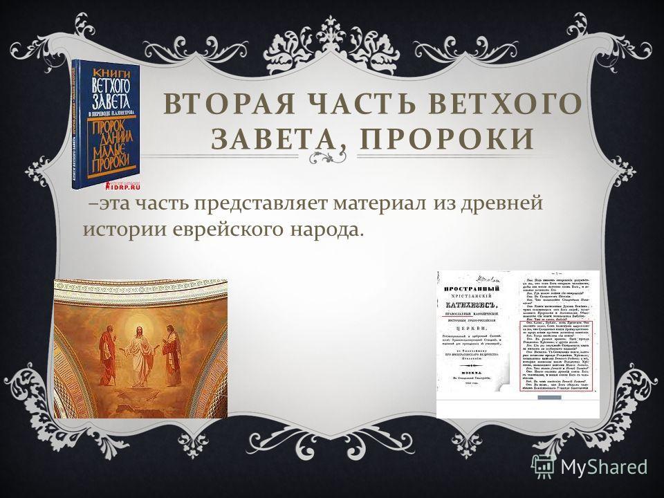 ВТОРАЯ ЧАСТЬ ВЕТХОГО ЗАВЕТА, ПРОРОКИ – эта часть представляет материал из древней истории еврейского народа.