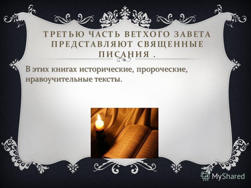ТРЕТЬЮ ЧАСТЬ ВЕТХОГО ЗАВЕТА ПРЕДСТАВЛЯЮТ СВЯЩЕННЫЕ ПИСАНИЯ. В этих книгах исторические, пророческие, нравоучительные тексты.