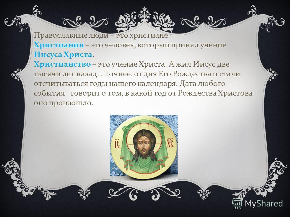 Православные люди – это христиане. Христианин – это человек, который принял учение Иисуса Христа. Христианство – это учение Христа. А жил Иисус две тысячи лет назад … Точнее, от дня Его Рождества и стали отсчитываться годы нашего календаря. Дата любо