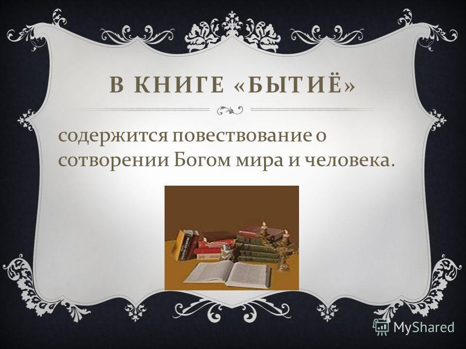 В КНИГЕ « БЫТИЁ » содержится повествование о сотворении Богом мира и человека.