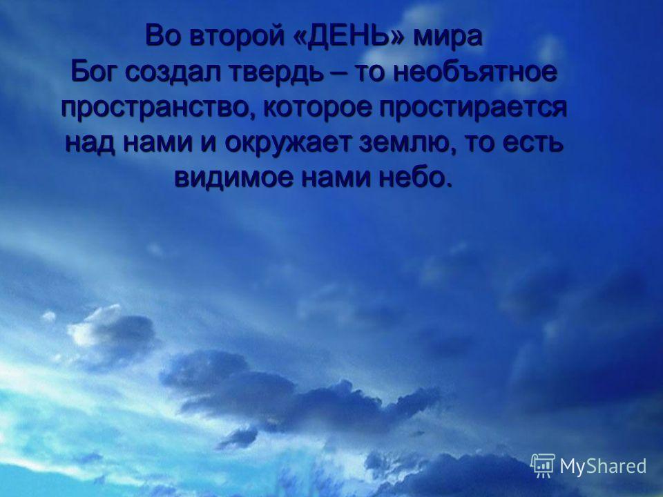 Во второй «ДЕНЬ» мира Бог создал твердь – то необъятное пространство, которое простирается над нами и окружает землю, то есть видимое нами небо.