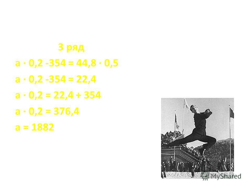 3 ряд а · 0,2 -354 = 44,8 · 0,5 а · 0,2 -354 = 22,4 а · 0,2 = 22,4 + 354 а · 0,2 = 376,4 а = 1882
