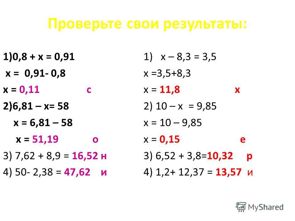 Проверьте свои результаты: 1)0,8 + х = 0,91 х = 0,91- 0,8 х = 0,11 с 2)6,81 – х= 58 х = 6,81 – 58 х = 51,19 о 3) 7,62 + 8,9 = 16,52 н 4) 50- 2,38 = 47,62 и 1)х – 8,3 = 3,5 х =3,5+8,3 х = 11,8 х 2) 10 – х = 9,85 х = 10 – 9,85 х = 0,15 е 3) 6,52 + 3,8=