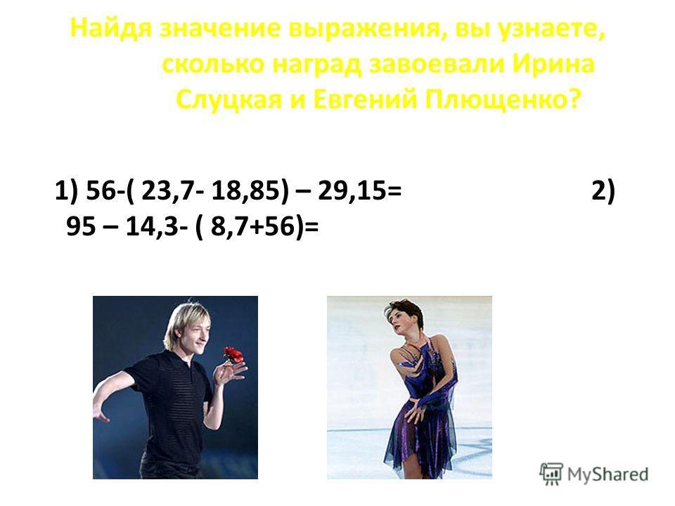 Найдя значение выражения, вы узнаете, сколько наград завоевали Ирина Слуцкая и Евгений Плющенко? 1) 56-( 23,7- 18,85) – 29,15= 2) 95 – 14,3- ( 8,7+56)=