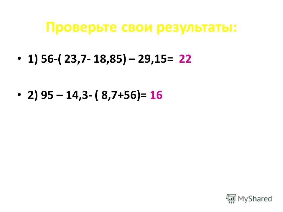 Проверьте свои результаты: 1) 56-( 23,7- 18,85) – 29,15= 22 2) 95 – 14,3- ( 8,7+56)= 16