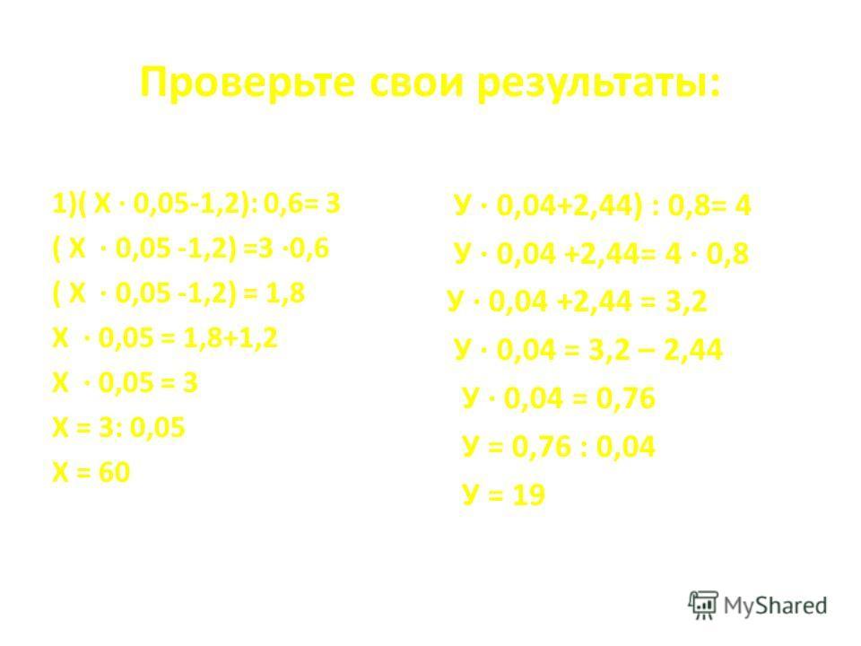 Проверьте свои результаты: 1)( Х · 0,05-1,2): 0,6= 3 ( Х · 0,05 -1,2) =3 ·0,6 ( Х · 0,05 -1,2) = 1,8 Х · 0,05 = 1,8+1,2 Х · 0,05 = 3 Х = 3: 0,05 Х = 60 У · 0,04+2,44) : 0,8= 4 У · 0,04 +2,44= 4 · 0,8 У · 0,04 +2,44 = 3,2 У · 0,04 = 3,2 – 2,44 У · 0,0