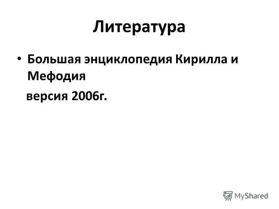 Литература Большая энциклопедия Кирилла и Мефодия версия 2006 г.