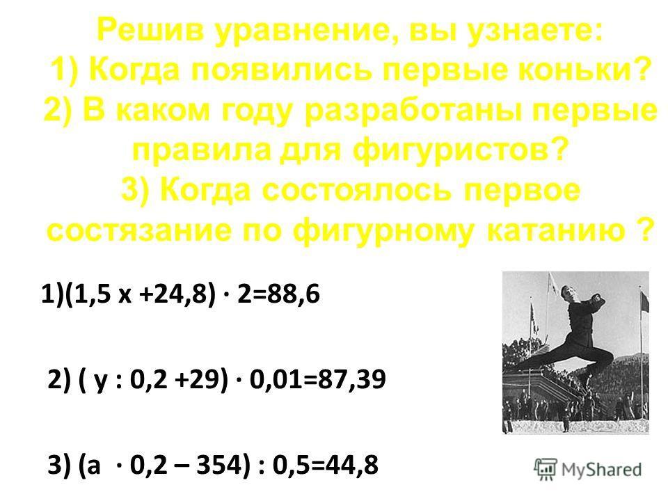 Решив уравнение, вы узнаете: 1) Когда появились первые коньки? 2) В каком году разработаны первые правила для фигуристов? 3) Когда состоялось первое состязание по фигурному катанию ? 1)(1,5 х +24,8) · 2=88,6 2) ( у : 0,2 +29) · 0,01=87,39 3) (а · 0,2
